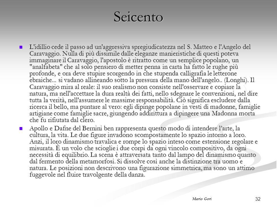32 Mario Gori Seicento L'idillio cede il passo ad un'aggressiva spregiudicatezza nel S. Matteo e l'Angelo del Caravaggio. Nulla di più dissimile dalle