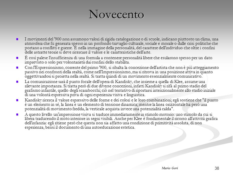 38 Mario Gori Novecento I movimenti del '900 non assumono valori di rigida catalogazione o di scuole, indicano piuttosto un clima, una atmosfera che f