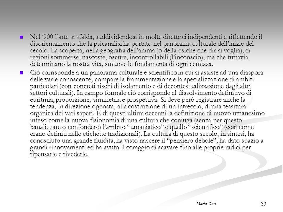 39 Mario Gori Nel '900 l'arte si sfalda, suddividendosi in molte direttrici indipendenti e riflettendo il disorientamento che la psicanalisi ha portat