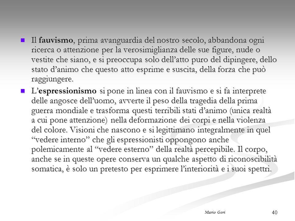 40 Mario Gori Il fauvismo, prima avanguardia del nostro secolo, abbandona ogni ricerca o attenzione per la verosimiglianza delle sue figure, nude o ve