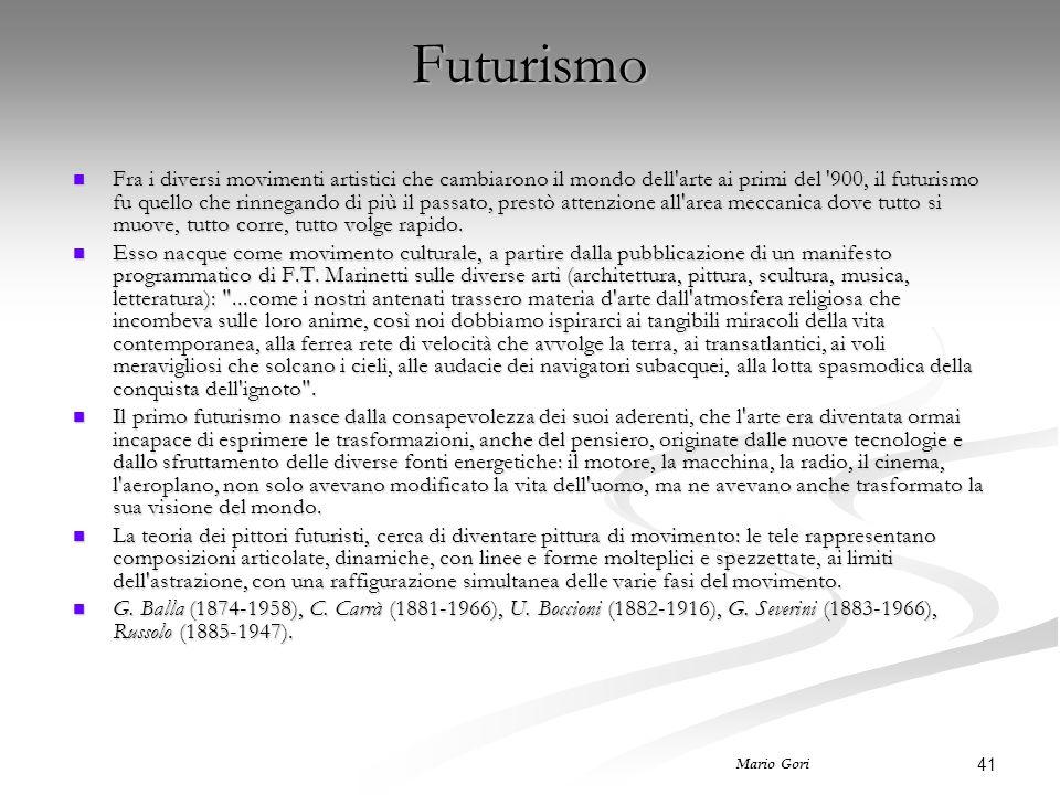 41 Mario Gori Futurismo Fra i diversi movimenti artistici che cambiarono il mondo dell arte ai primi del 900, il futurismo fu quello che rinnegando di più il passato, prestò attenzione all area meccanica dove tutto si muove, tutto corre, tutto volge rapido.