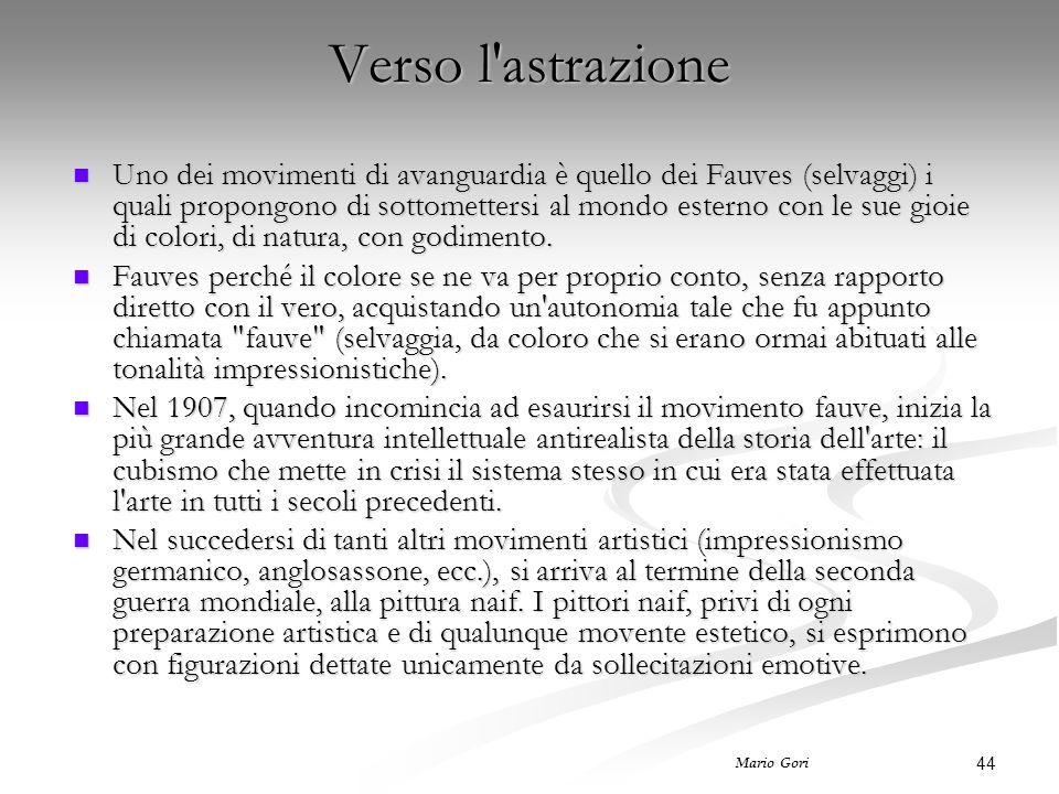 44 Mario Gori Verso l astrazione Uno dei movimenti di avanguardia è quello dei Fauves (selvaggi) i quali propongono di sottomettersi al mondo esterno con le sue gioie di colori, di natura, con godimento.