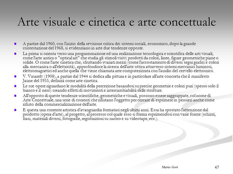 47 Mario Gori Arte visuale e cinetica e arte concettuale A partire dal 1960, con l inizio della revisione critica dei sistemi sociali, economico, dopo la grande contestazione del 1968, si evidenziano in arte due tendenze opposte.