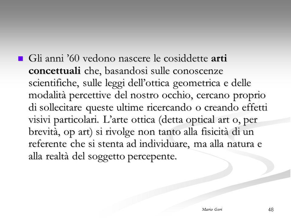 48 Mario Gori Gli anni '60 vedono nascere le cosiddette arti concettuali che, basandosi sulle conoscenze scientifiche, sulle leggi dell'ottica geometr