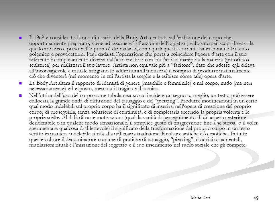 49 Mario Gori Il 1969 è considerato l'anno di nascita della Body Art, centrata sull'esibizione del corpo che, opportunamente preparato, viene ad assumere la funzione dell'oggetto (realizzato per scopi diversi da quello artistico e preso bell'e pronto) dei dadaisti, con i quali questa corrente ha in comune l'intento polemico e provocatorio.