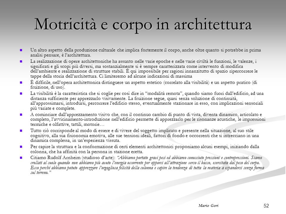 52 Mario Gori Motricità e corpo in architettura Un altro aspetto della produzione culturale che implica fortemente il corpo, anche oltre quanto si potrebbe in prima analisi pensare, è l'architettura.