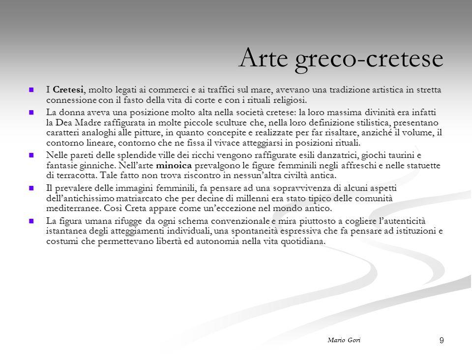 9 Mario Gori Arte greco-cretese I Cretesi, molto legati ai commerci e ai traffici sul mare, avevano una tradizione artistica in stretta connessione con il fasto della vita di corte e con i rituali religiosi.