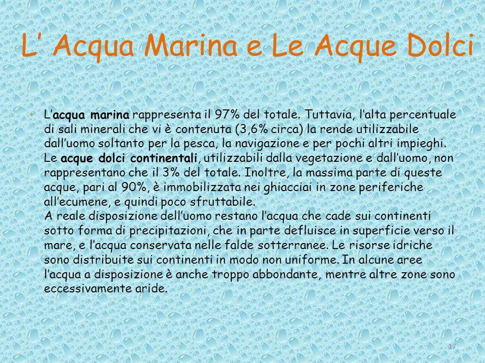 L' Acqua Marina e Le Acque Dolci L'acqua marina rappresenta il 97% del totale. Tuttavia, l'alta percentuale di sali minerali che vi è contenuta (3,6%