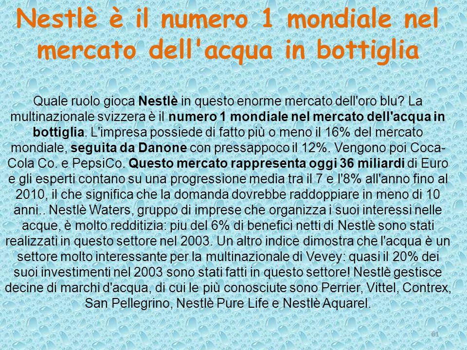 61 Nestlè è il numero 1 mondiale nel mercato dell'acqua in bottiglia Quale ruolo gioca Nestlè in questo enorme mercato dell'oro blu? La multinazionale