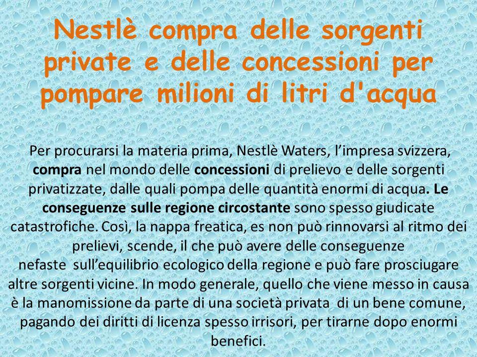 Nestlè compra delle sorgenti private e delle concessioni per pompare milioni di litri d'acqua Per procurarsi la materia prima, Nestlè Waters, l'impres