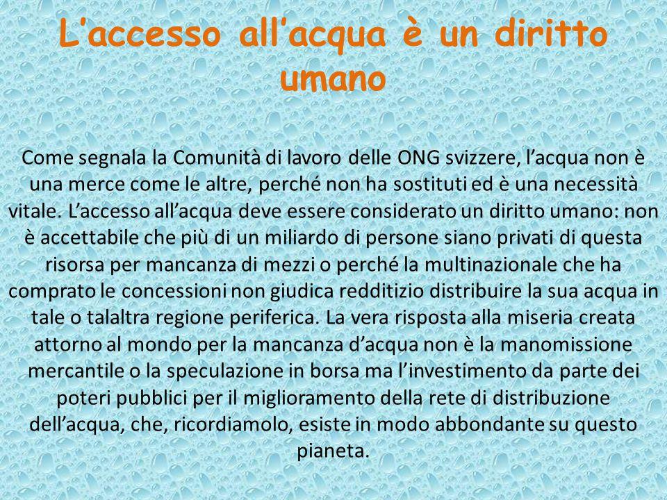 L'accesso all'acqua è un diritto umano Come segnala la Comunità di lavoro delle ONG svizzere, l'acqua non è una merce come le altre, perché non ha sos