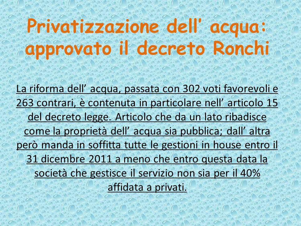 Privatizzazione dell' acqua: approvato il decreto Ronchi La riforma dell' acqua, passata con 302 voti favorevoli e 263 contrari, è contenuta in partic