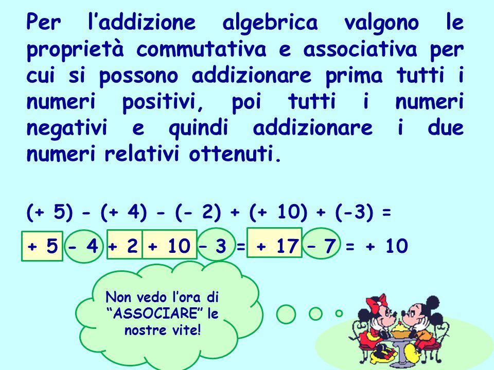 Per l'addizione algebrica valgono le proprietà commutativa e associativa per cui si possono addizionare prima tutti i numeri positivi, poi tutti i num