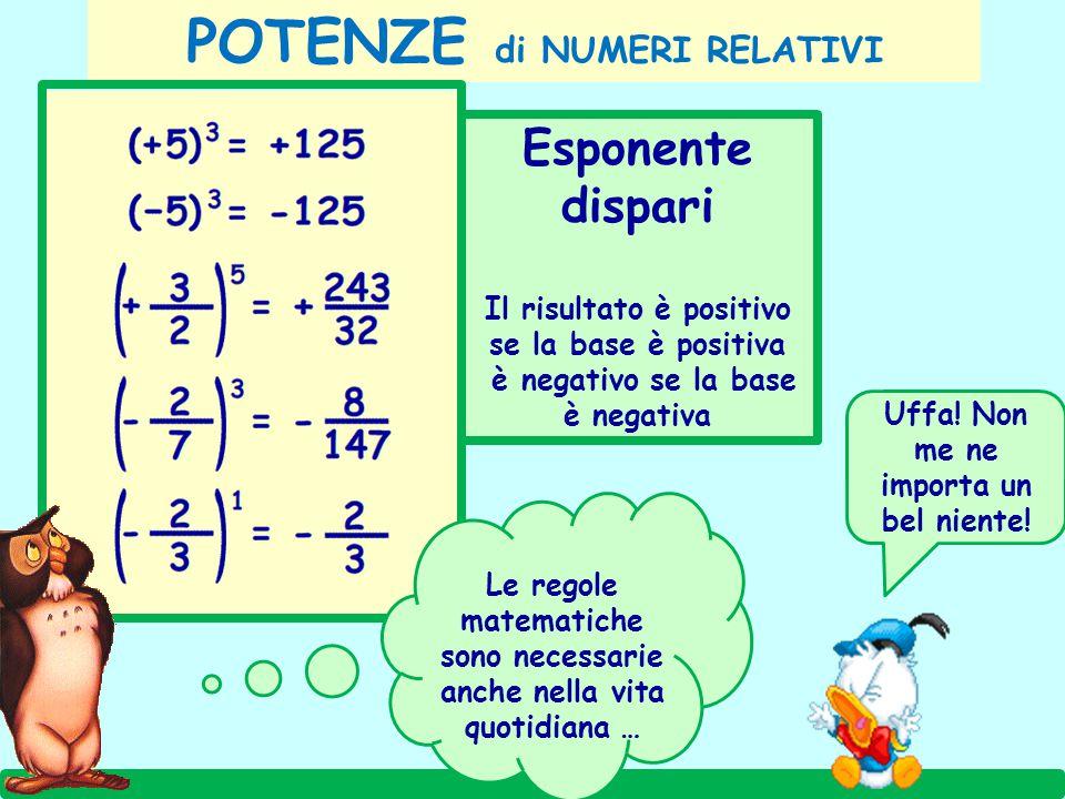 Esponente dispari Il risultato è positivo se la base è positiva è negativo se la base è negativa POTENZE di NUMERI RELATIVI Le regole matematiche sono