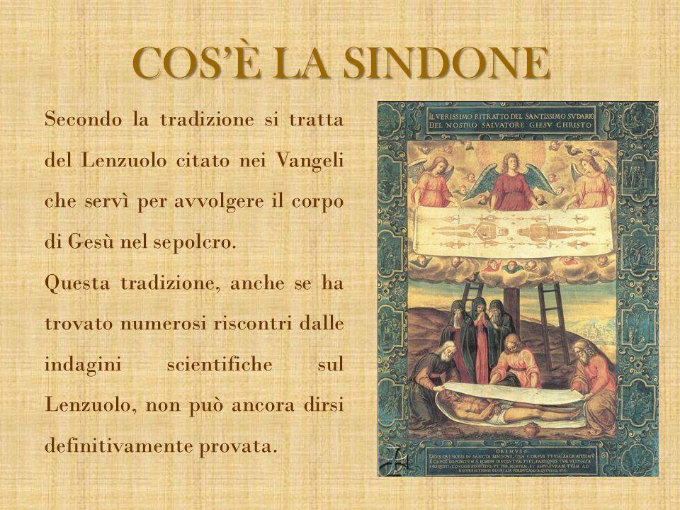 COS'È LA SINDONE Secondo la tradizione si tratta del Lenzuolo citato nei Vangeli che servì per avvolgere il corpo di Gesù nel sepolcro. Questa tradizi