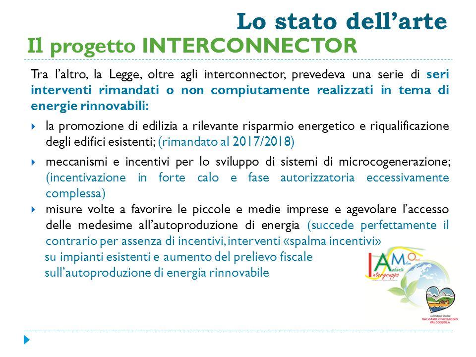 Lo stato dell'arte Tra l'altro, la Legge, oltre agli interconnector, prevedeva una serie di seri interventi rimandati o non compiutamente realizzati in tema di energie rinnovabili:  la promozione di edilizia a rilevante risparmio energetico e riqualificazione degli edifici esistenti; (rimandato al 2017/2018)  meccanismi e incentivi per lo sviluppo di sistemi di microcogenerazione; (incentivazione in forte calo e fase autorizzatoria eccessivamente complessa)  misure volte a favorire le piccole e medie imprese e agevolare l'accesso delle medesime all'autoproduzione di energia (succede perfettamente il contrario per assenza di incentivi, interventi «spalma incentivi» su impianti esistenti e aumento del prelievo fiscale sull'autoproduzione di energia rinnovabile Il progetto INTERCONNECTOR