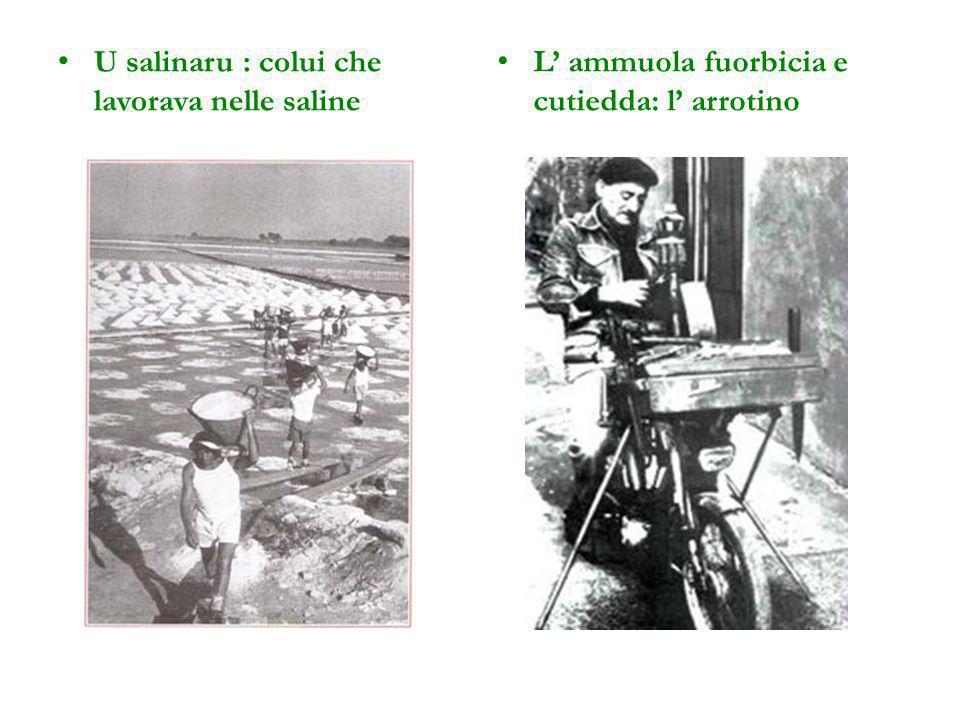 U salinaru : colui che lavorava nelle saline L' ammuola fuorbicia e cutiedda: l' arrotino