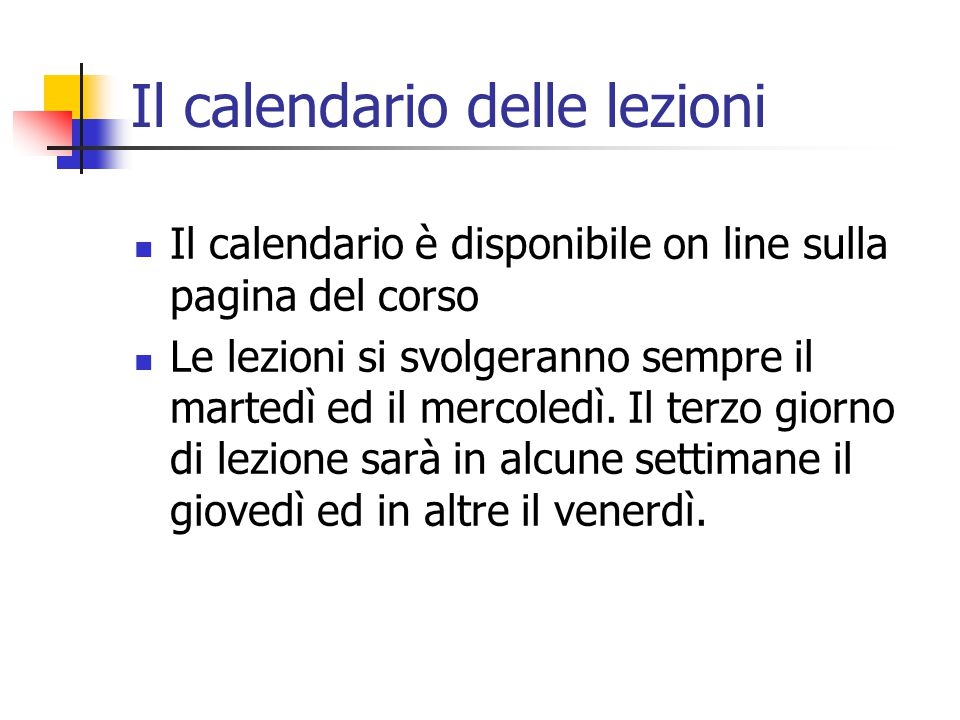 Il calendario delle lezioni Il calendario è disponibile on line sulla pagina del corso Le lezioni si svolgeranno sempre il martedì ed il mercoledì. Il