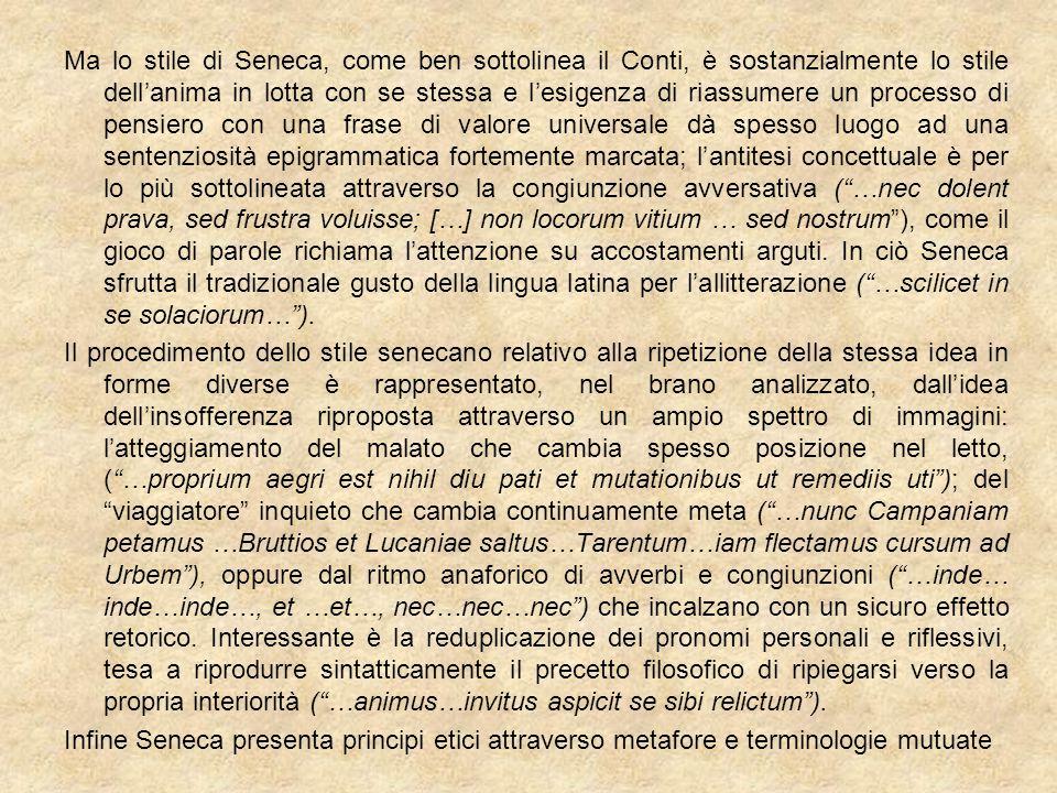 Ma lo stile di Seneca, come ben sottolinea il Conti, è sostanzialmente lo stile dell'anima in lotta con se stessa e l'esigenza di riassumere un proces