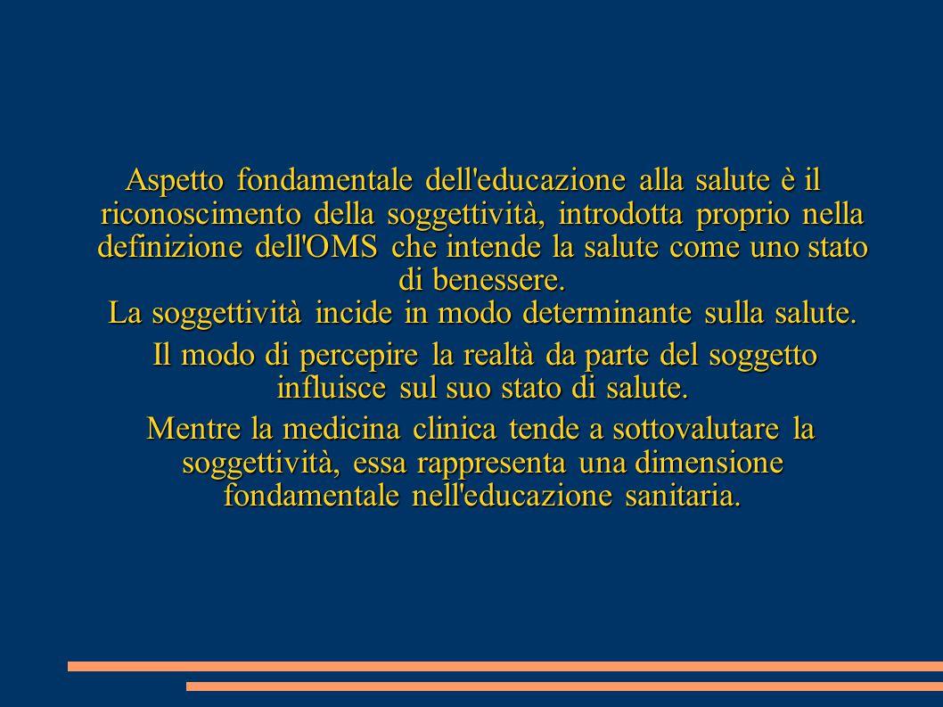 Aspetto fondamentale dell'educazione alla salute è il riconoscimento della soggettività, introdotta proprio nella definizione dell'OMS che intende la