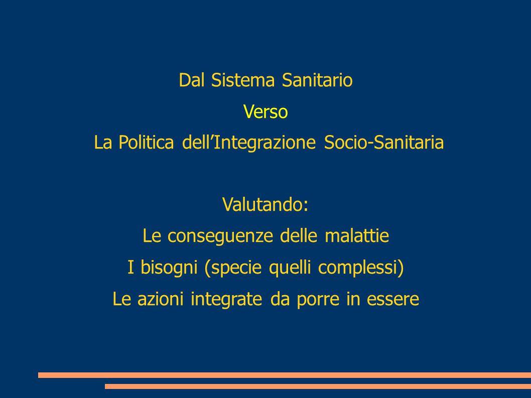 Dal Sistema Sanitario Verso La Politica dell'Integrazione Socio-Sanitaria Valutando: Le conseguenze delle malattie I bisogni (specie quelli complessi)
