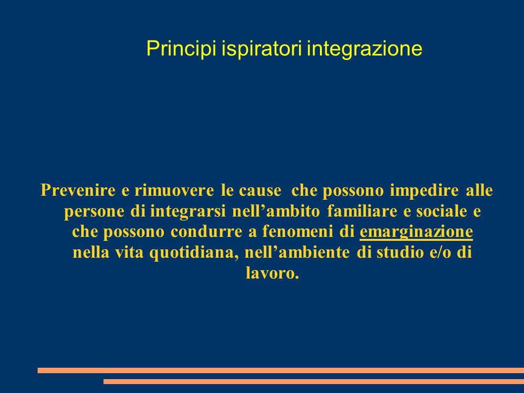 Principi ispiratori integrazione Prevenire e rimuovere le cause che possono impedire alle persone di integrarsi nell'ambito familiare e sociale e che