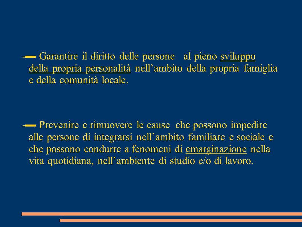 -▬ Garantire il diritto delle persone al pieno sviluppo della propria personalità nell'ambito della propria famiglia e della comunità locale. -▬ Preve