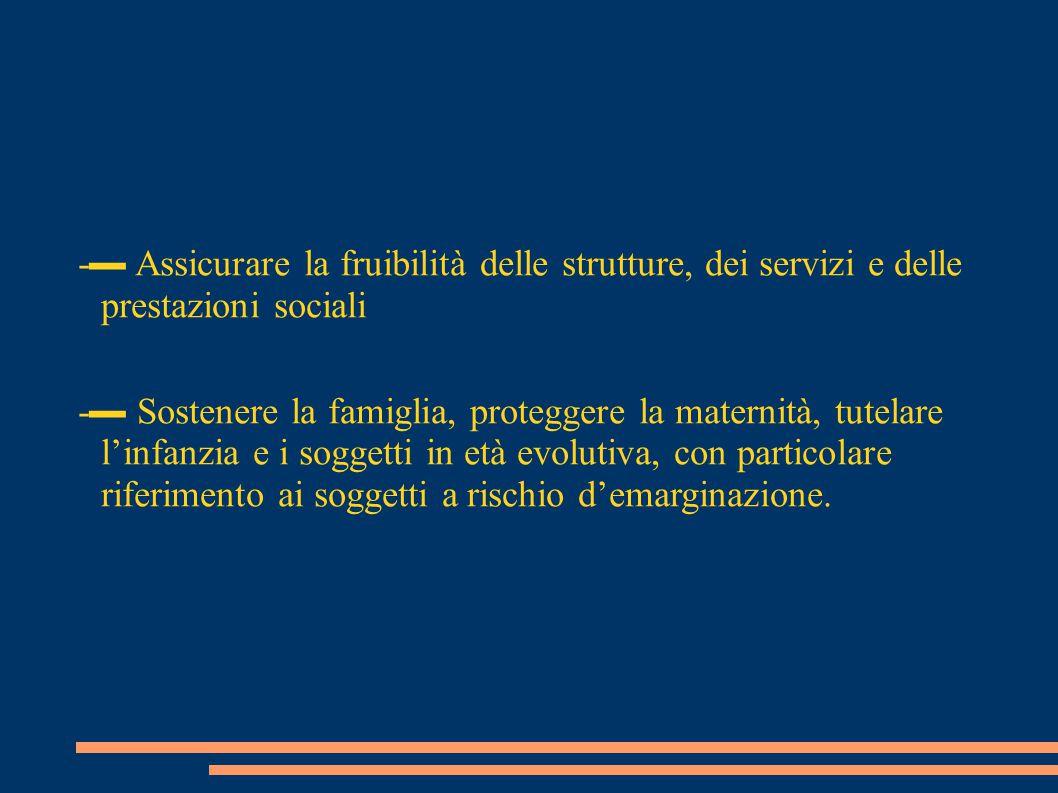-▬ Assicurare la fruibilità delle strutture, dei servizi e delle prestazioni sociali -▬ Sostenere la famiglia, proteggere la maternità, tutelare l'inf