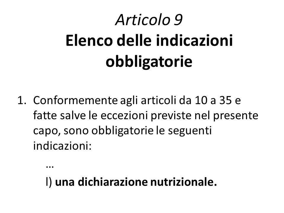 Articolo 9 Elenco delle indicazioni obbligatorie 1.Conformemente agli articoli da 10 a 35 e fatte salve le eccezioni previste nel presente capo, sono obbligatorie le seguenti indicazioni: … l) una dichiarazione nutrizionale.