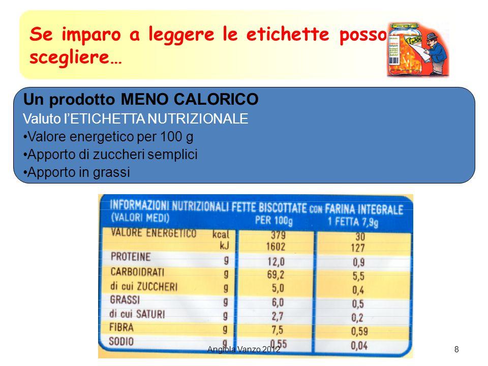 8 Se imparo a leggere le etichette posso scegliere… Un prodotto MENO CALORICO Valuto l'ETICHETTA NUTRIZIONALE Valore energetico per 100 g Apporto di zuccheri semplici Apporto in grassi Angiola Vanzo 2012