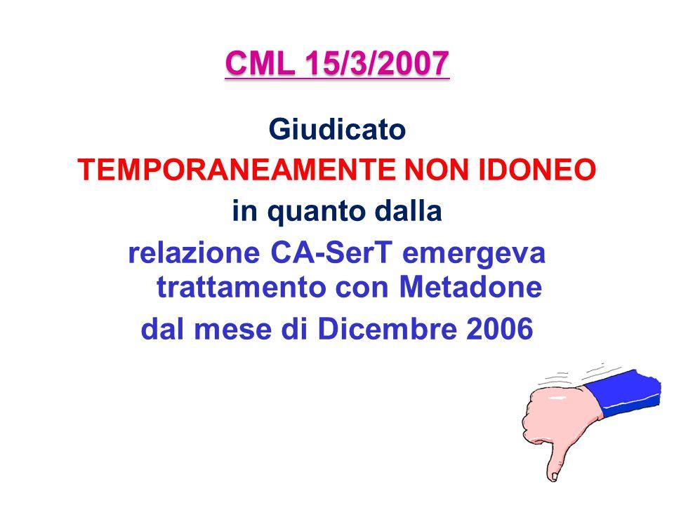 CML 15/3/2007 Giudicato TEMPORANEAMENTE NON IDONEO in quanto dalla relazione CA-SerT emergeva trattamento con Metadone dal mese di Dicembre 2006