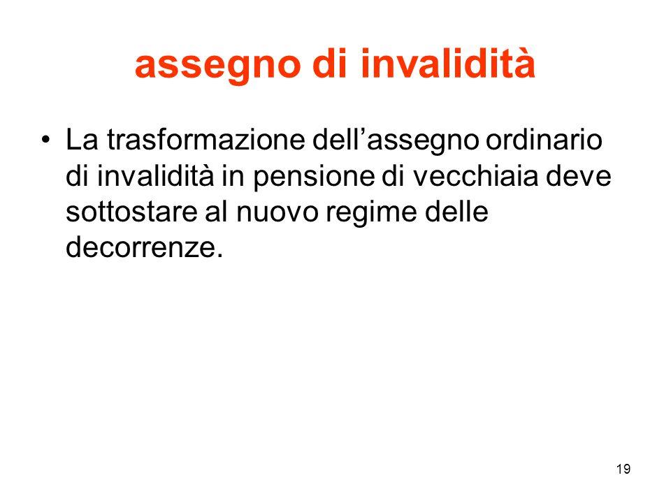 19 assegno di invalidità La trasformazione dell'assegno ordinario di invalidità in pensione di vecchiaia deve sottostare al nuovo regime delle decorrenze.