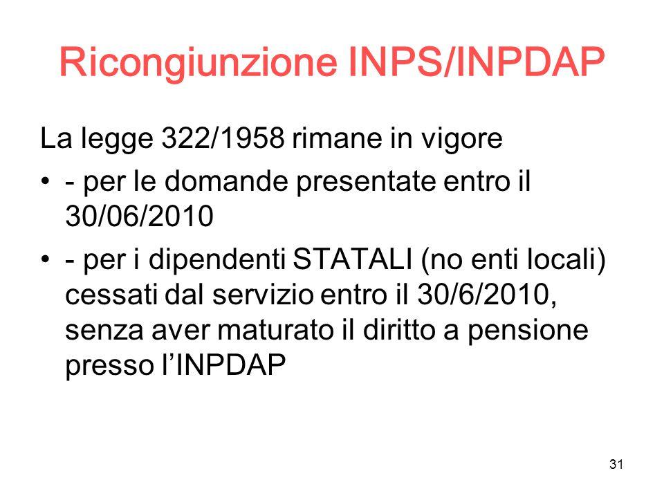 31 Ricongiunzione INPS/INPDAP La legge 322/1958 rimane in vigore - per le domande presentate entro il 30/06/2010 - per i dipendenti STATALI (no enti locali) cessati dal servizio entro il 30/6/2010, senza aver maturato il diritto a pensione presso l'INPDAP