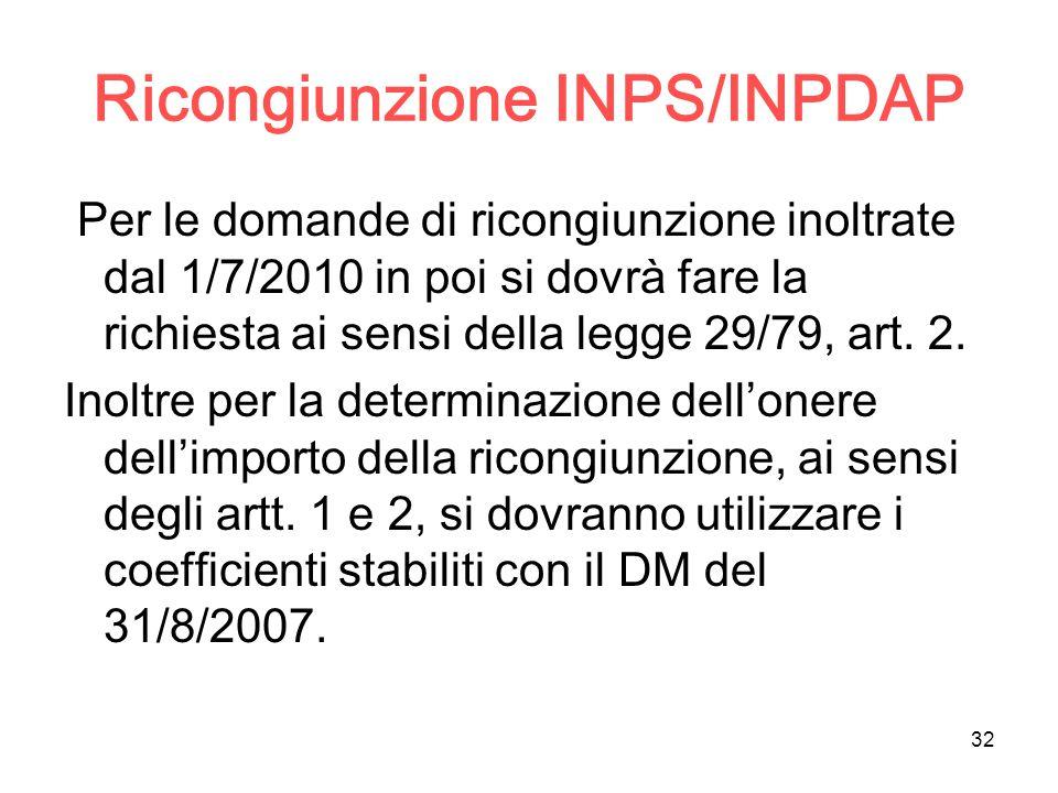 32 Ricongiunzione INPS/INPDAP Per le domande di ricongiunzione inoltrate dal 1/7/2010 in poi si dovrà fare la richiesta ai sensi della legge 29/79, ar