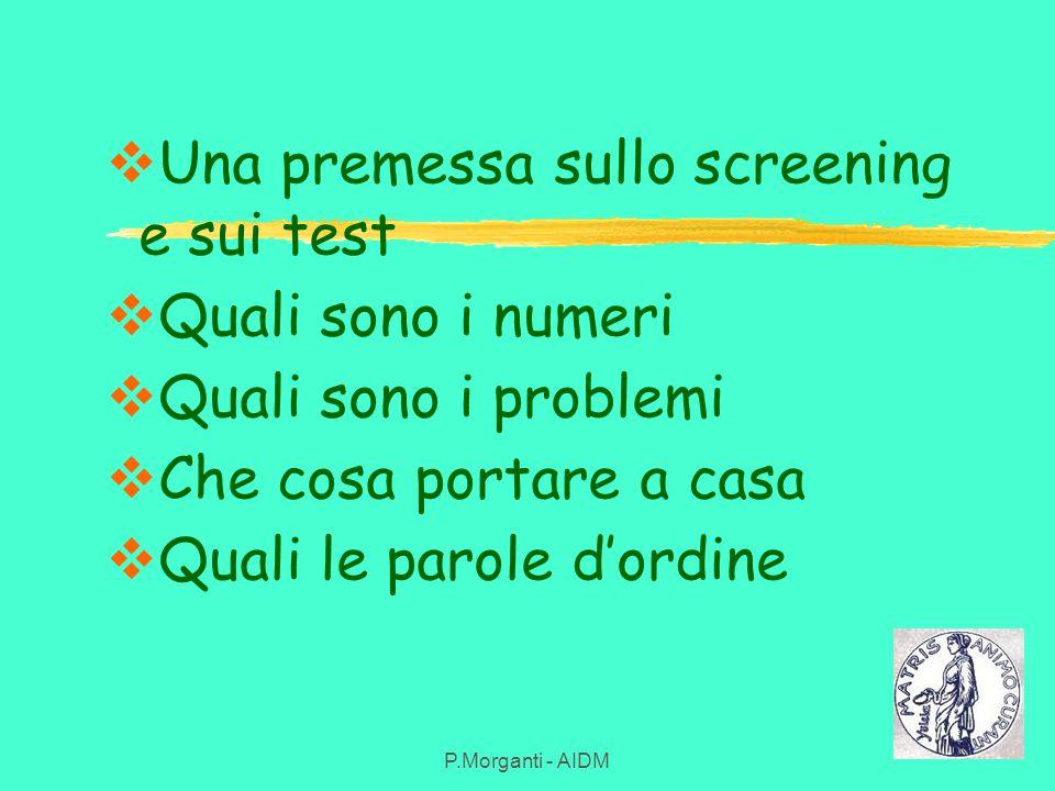  Una premessa sullo screening e sui test  Quali sono i numeri  Quali sono i problemi  Che cosa portare a casa  Quali le parole d'ordine P.Morgant
