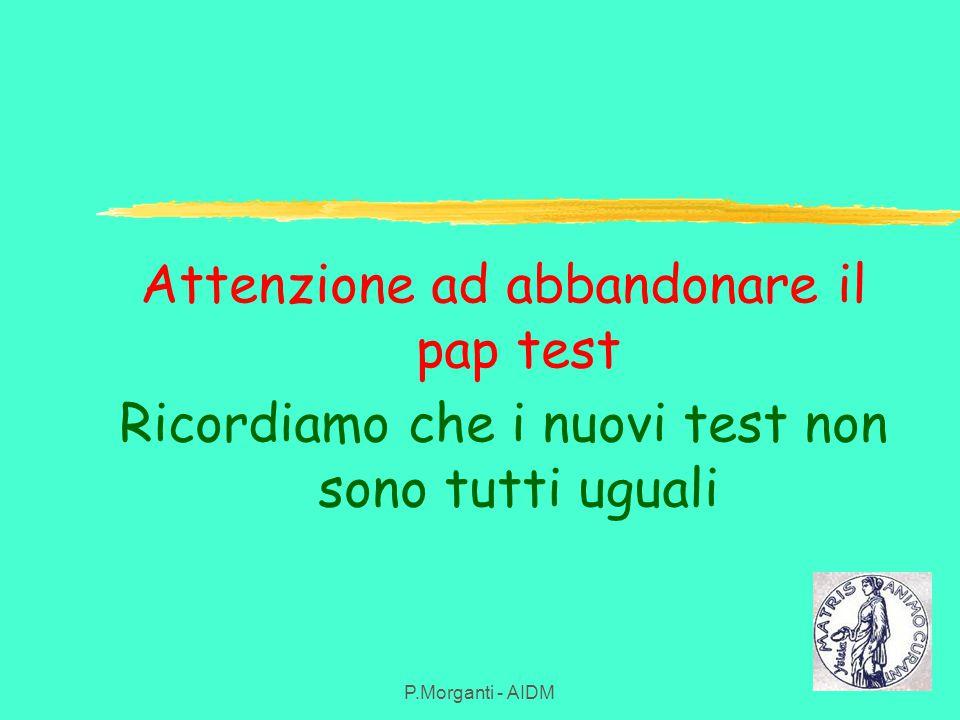 Attenzione ad abbandonare il pap test Ricordiamo che i nuovi test non sono tutti uguali P.Morganti - AIDM