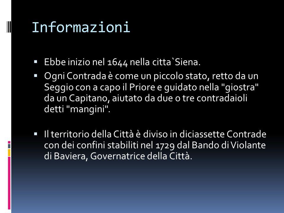 Informazioni  Ebbe inizio nel 1644 nella citta`Siena.  Ogni Contrada è come un piccolo stato, retto da un Seggio con a capo il Priore e guidato nell