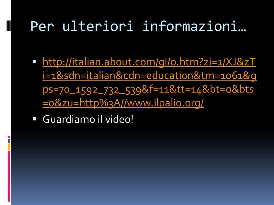 Per ulteriori informazioni…  http://italian.about.com/gi/o.htm?zi=1/XJ&zT i=1&sdn=italian&cdn=education&tm=1061&g ps=70_1592_732_539&f=11&tt=14&bt=0&bts =0&zu=http%3A//www.ilpalio.org/ http://italian.about.com/gi/o.htm?zi=1/XJ&zT i=1&sdn=italian&cdn=education&tm=1061&g ps=70_1592_732_539&f=11&tt=14&bt=0&bts =0&zu=http%3A//www.ilpalio.org/  Guardiamo il video!