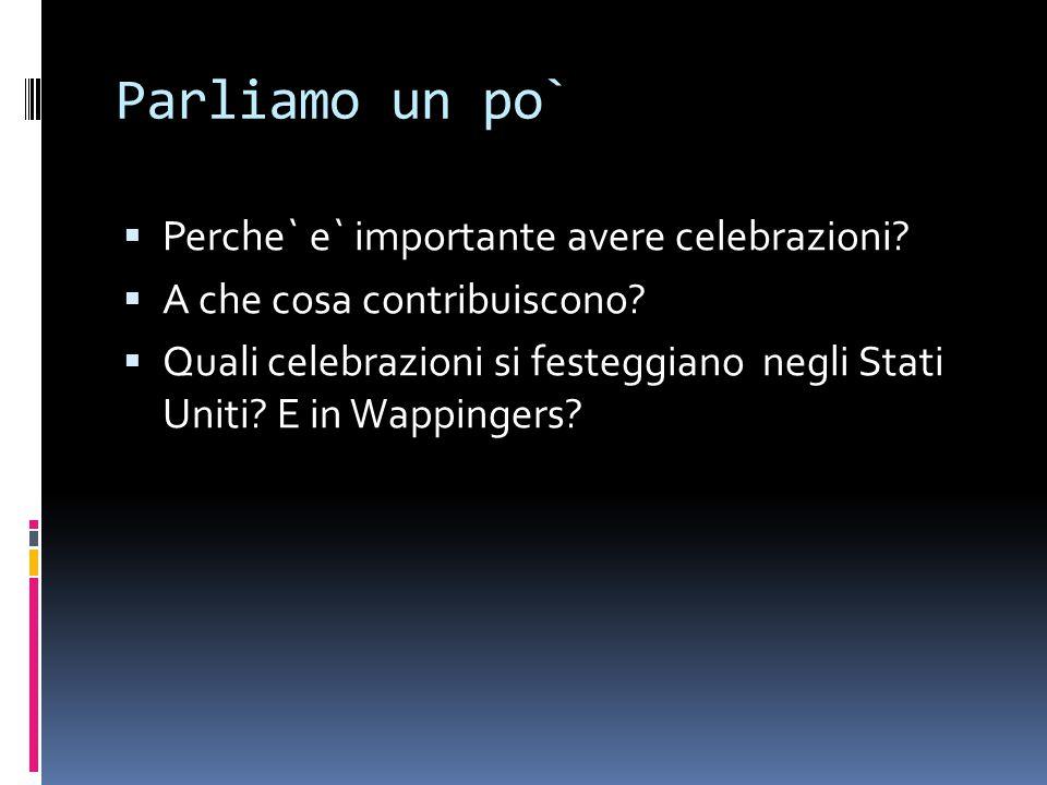 Parliamo un po`  Perche` e` importante avere celebrazioni?  A che cosa contribuiscono?  Quali celebrazioni si festeggiano negli Stati Uniti? E in W