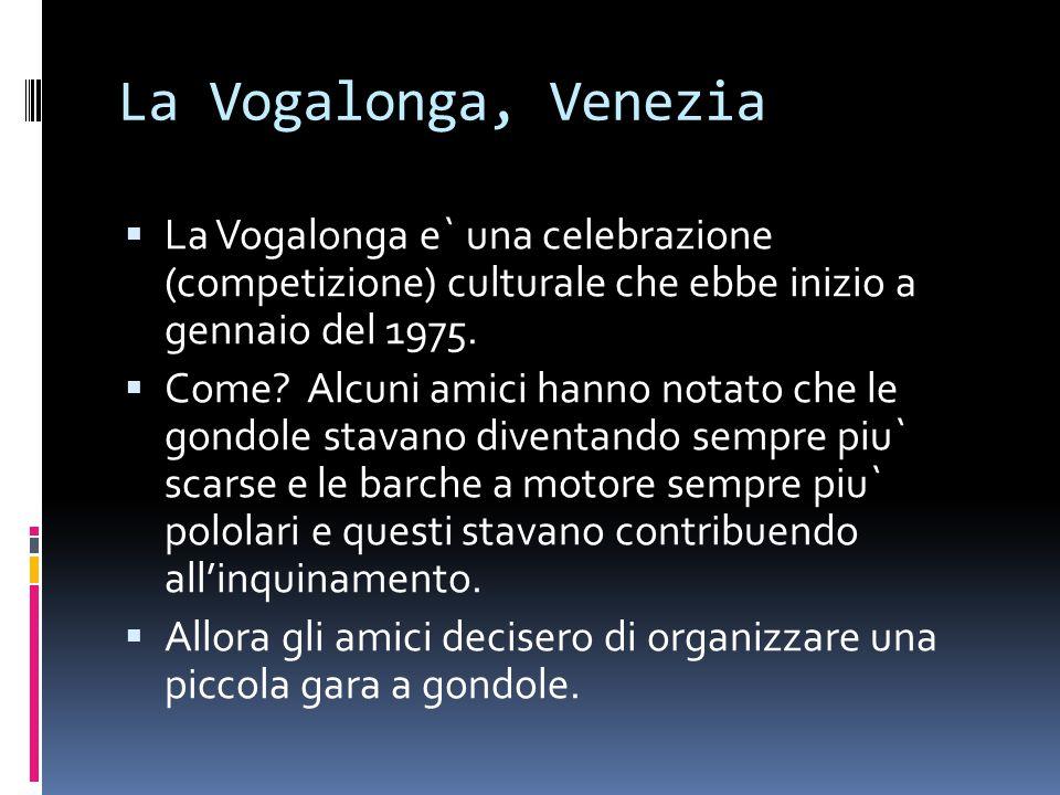 La Vogalonga, Venezia  La Vogalonga e` una celebrazione (competizione) culturale che ebbe inizio a gennaio del 1975.  Come? Alcuni amici hanno notat