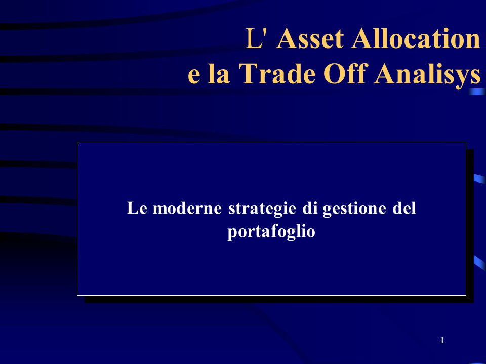 1 L' Asset Allocation e la Trade Off Analisys Le moderne strategie di gestione del portafoglio