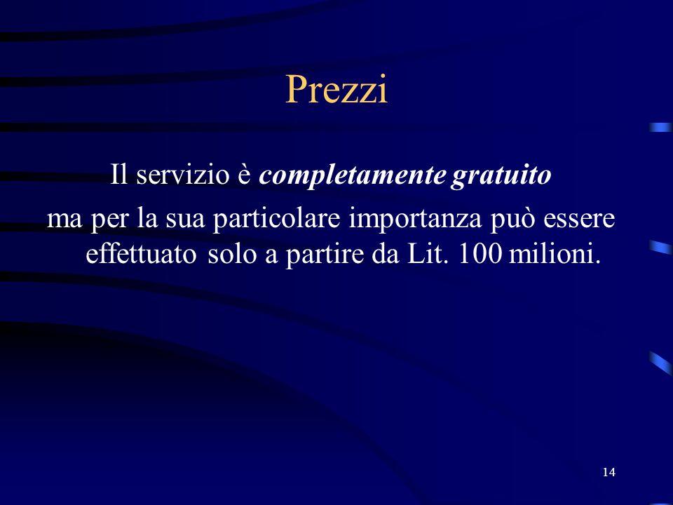 14 Prezzi Il servizio è completamente gratuito ma per la sua particolare importanza può essere effettuato solo a partire da Lit. 100 milioni.