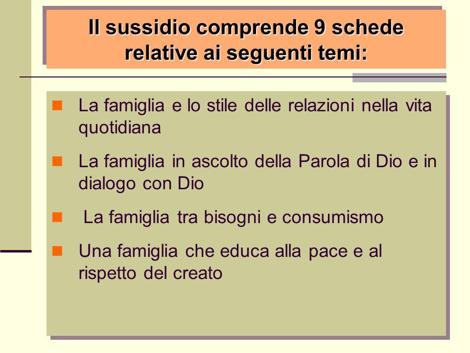 Il sussidio comprende 9 schede relative ai seguenti temi: La famiglia e lo stile delle relazioni nella vita quotidiana La famiglia in ascolto della Pa