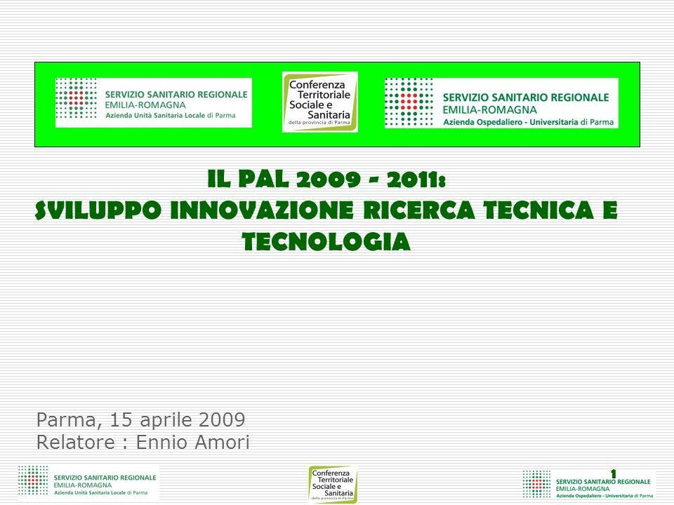 1 Parma, 15 aprile 2009 Relatore : Ennio Amori IL PAL 2009 - 2011: SVILUPPO INNOVAZIONE RICERCA TECNICA E TECNOLOGIA