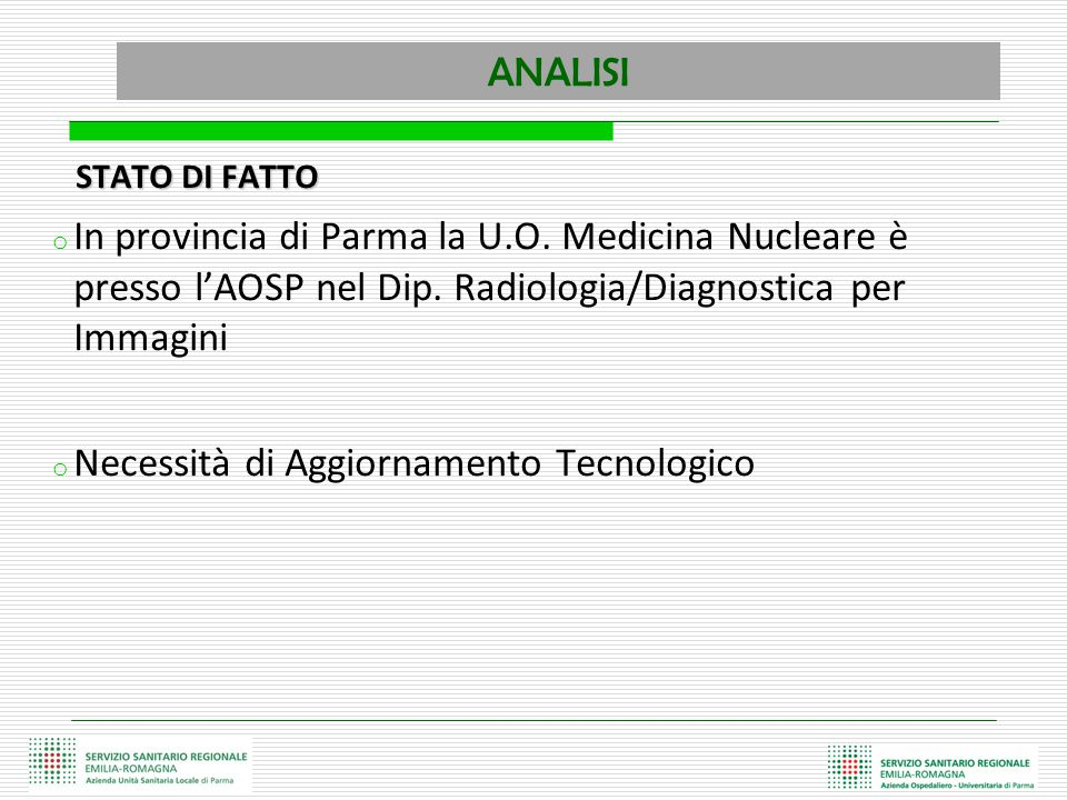 ANALISI STATO DI FATTO STATO DI FATTO o In provincia di Parma la U.O. Medicina Nucleare è presso l'AOSP nel Dip. Radiologia/Diagnostica per Immagini o