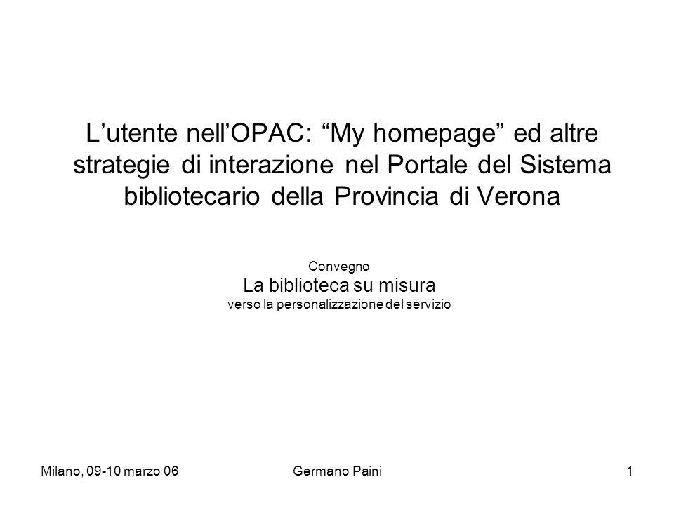 Milano, 09-10 marzo 06Germano Paini1 L'utente nell'OPAC: My homepage ed altre strategie di interazione nel Portale del Sistema bibliotecario della Provincia di Verona Convegno La biblioteca su misura verso la personalizzazione del servizio