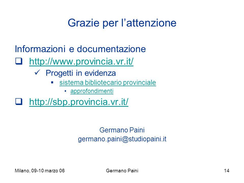 Milano, 09-10 marzo 06Germano Paini14 Grazie per l'attenzione Informazioni e documentazione  http://www.provincia.vr.it/ http://www.provincia.vr.it/ Progetti in evidenza  sistema bibliotecario provinciale sistema bibliotecario provinciale approfondimenti  http://sbp.provincia.vr.it/ http://sbp.provincia.vr.it/ Germano Paini germano.paini@studiopaini.it