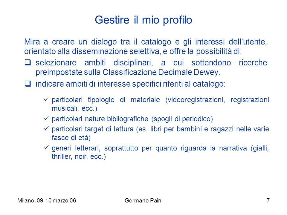 Milano, 09-10 marzo 06Germano Paini7 Gestire il mio profilo Mira a creare un dialogo tra il catalogo e gli interessi dell'utente, orientato alla disseminazione selettiva, e offre la possibilità di:  selezionare ambiti disciplinari, a cui sottendono ricerche preimpostate sulla Classificazione Decimale Dewey.