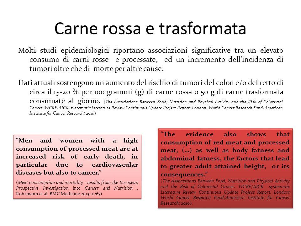 Carne rossa e trasformata Molti studi epidemiologici riportano associazioni significative tra un elevato consumo di carni rosse e processate, ed un in