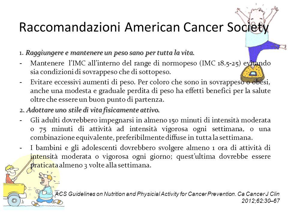 Raccomandazioni American Cancer Society Raggiungere e mantenere un peso sano per tutta la vita. 1. Raggiungere e mantenere un peso sano per tutta la v